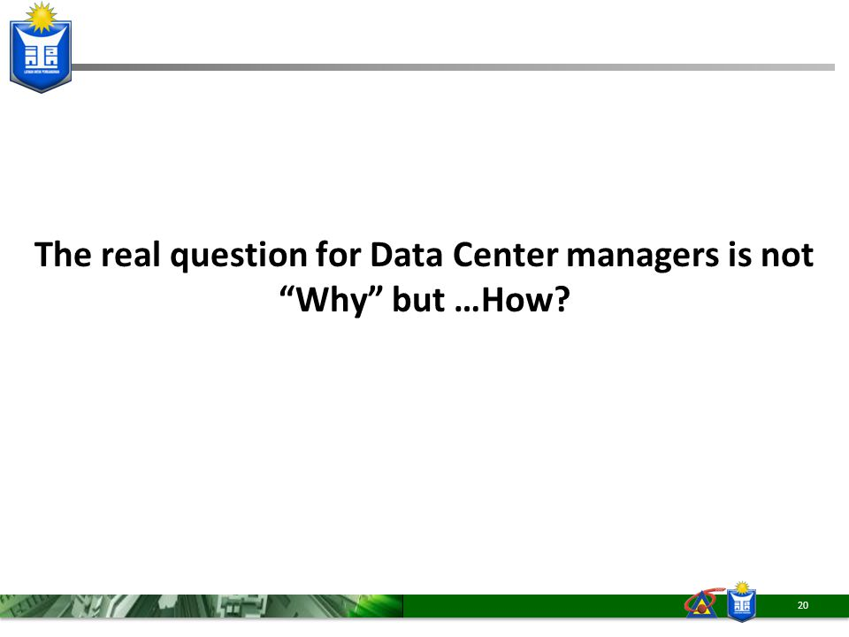 "The real question for Data Center managers is not ""Why"" but …How? 20"