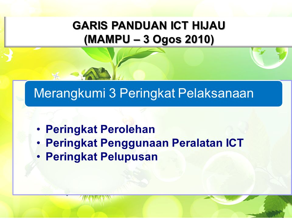 4 GARIS PANDUAN ICT HIJAU (MAMPU – 3 Ogos 2010) Peringkat Perolehan Peringkat Penggunaan Peralatan ICT Peringkat Pelupusan Merangkumi 3 Peringkat Pelaksanaan