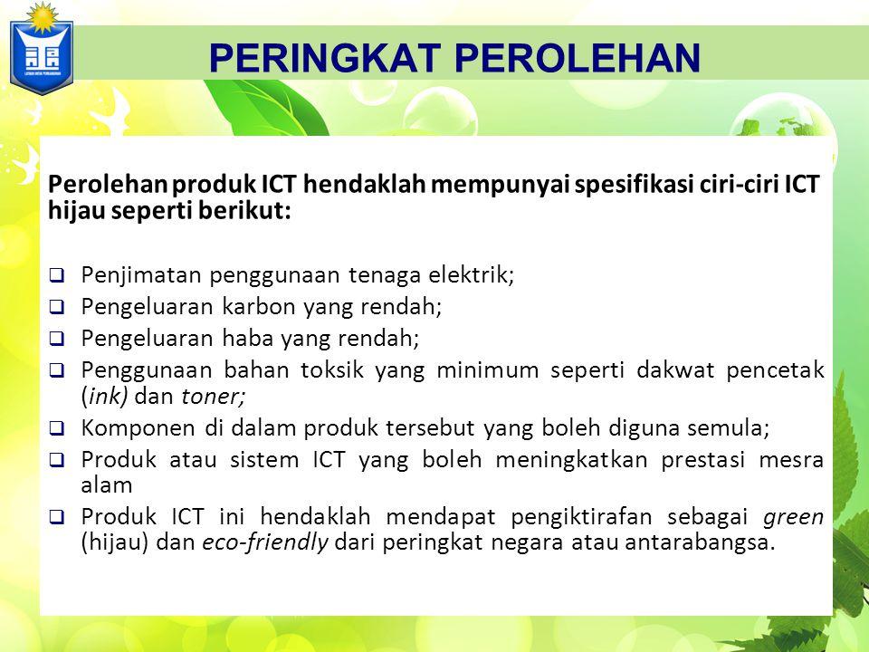 PERINGKAT PEROLEHAN Perolehan produk ICT hendaklah mempunyai spesifikasi ciri-ciri ICT hijau seperti berikut:  Penjimatan penggunaan tenaga elektrik;  Pengeluaran karbon yang rendah;  Pengeluaran haba yang rendah;  Penggunaan bahan toksik yang minimum seperti dakwat pencetak (ink) dan toner;  Komponen di dalam produk tersebut yang boleh diguna semula;  Produk atau sistem ICT yang boleh meningkatkan prestasi mesra alam  Produk ICT ini hendaklah mendapat pengiktirafan sebagai green (hijau) dan eco-friendly dari peringkat negara atau antarabangsa.