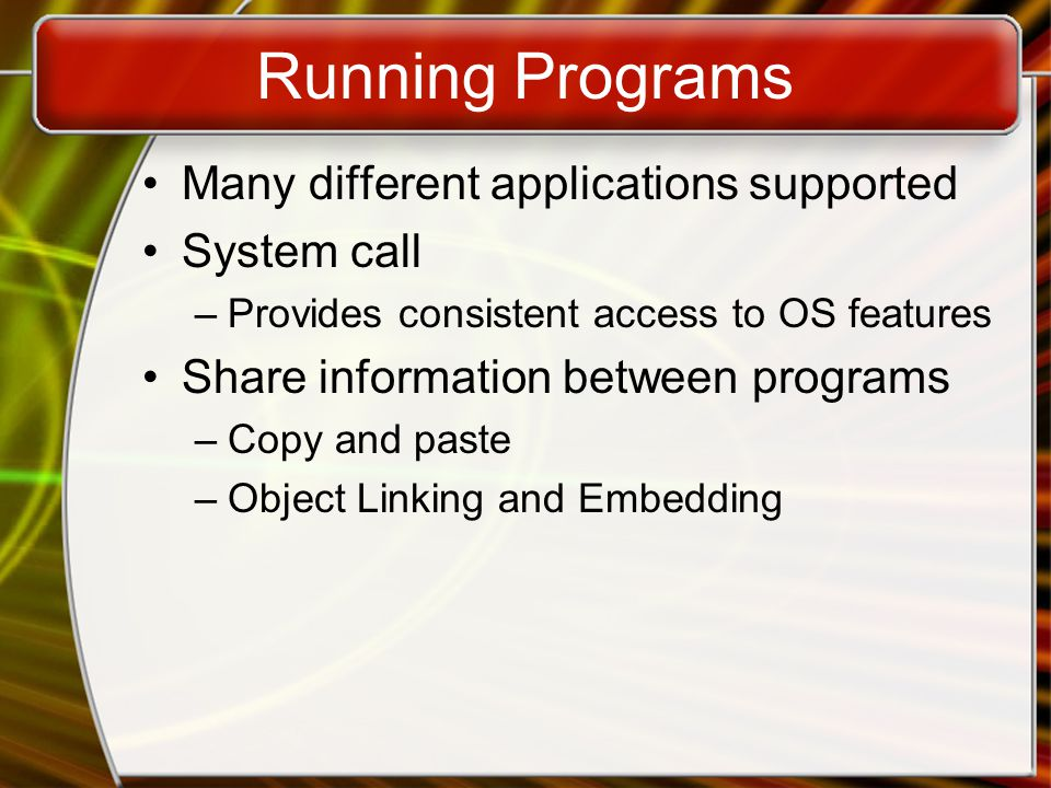 Running Programs Many different applications supported System call –Provides consistent access to OS features Share information between programs –Copy and paste –Object Linking and Embedding
