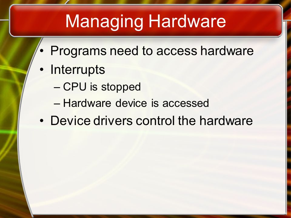 Managing Hardware Programs need to access hardware Interrupts –CPU is stopped –Hardware device is accessed Device drivers control the hardware