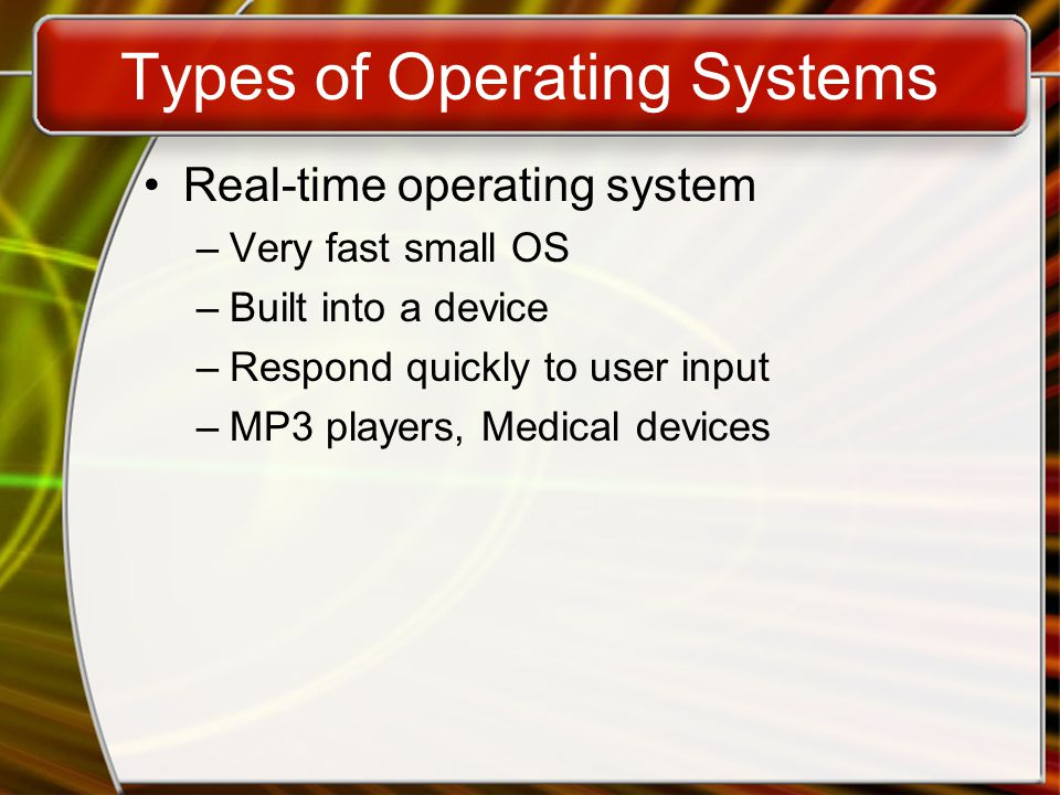 Types of Operating Systems Real-time operating system –Very fast small OS –Built into a device –Respond quickly to user input –MP3 players, Medical devices