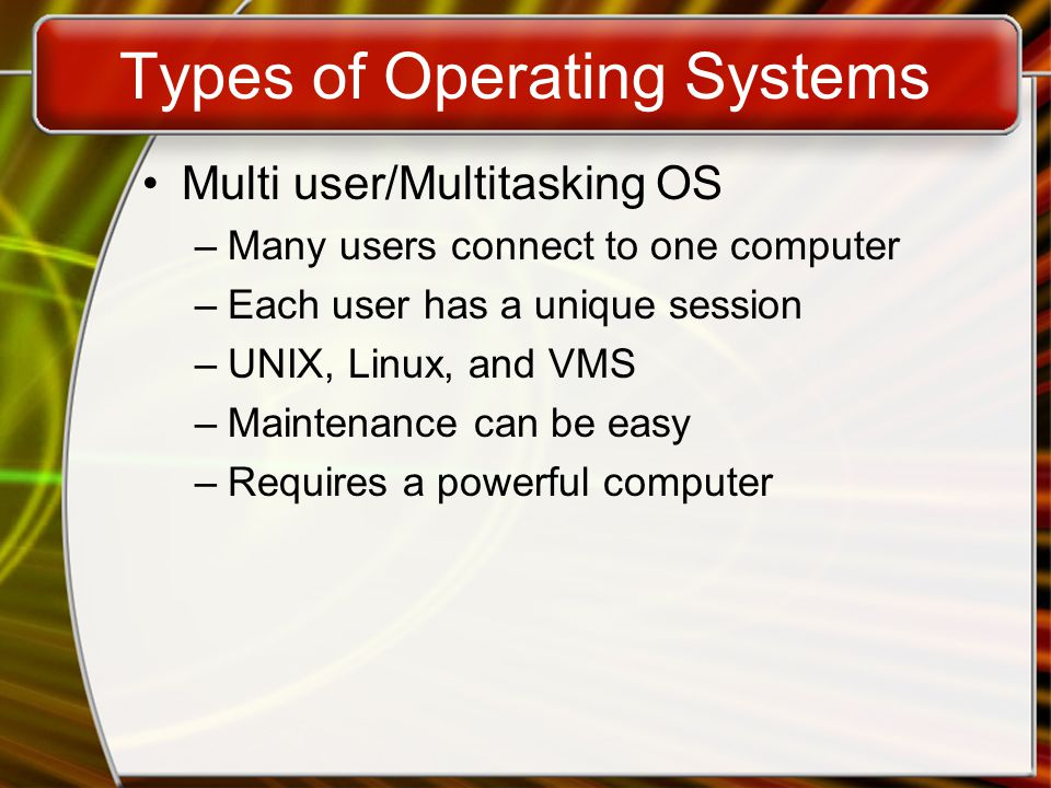 Types of Operating Systems Multi user/Multitasking OS –Many users connect to one computer –Each user has a unique session –UNIX, Linux, and VMS –Maintenance can be easy –Requires a powerful computer