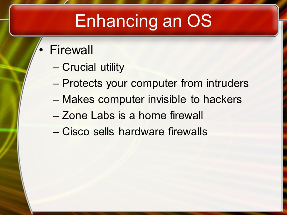 Enhancing an OS Firewall –Crucial utility –Protects your computer from intruders –Makes computer invisible to hackers –Zone Labs is a home firewall –Cisco sells hardware firewalls
