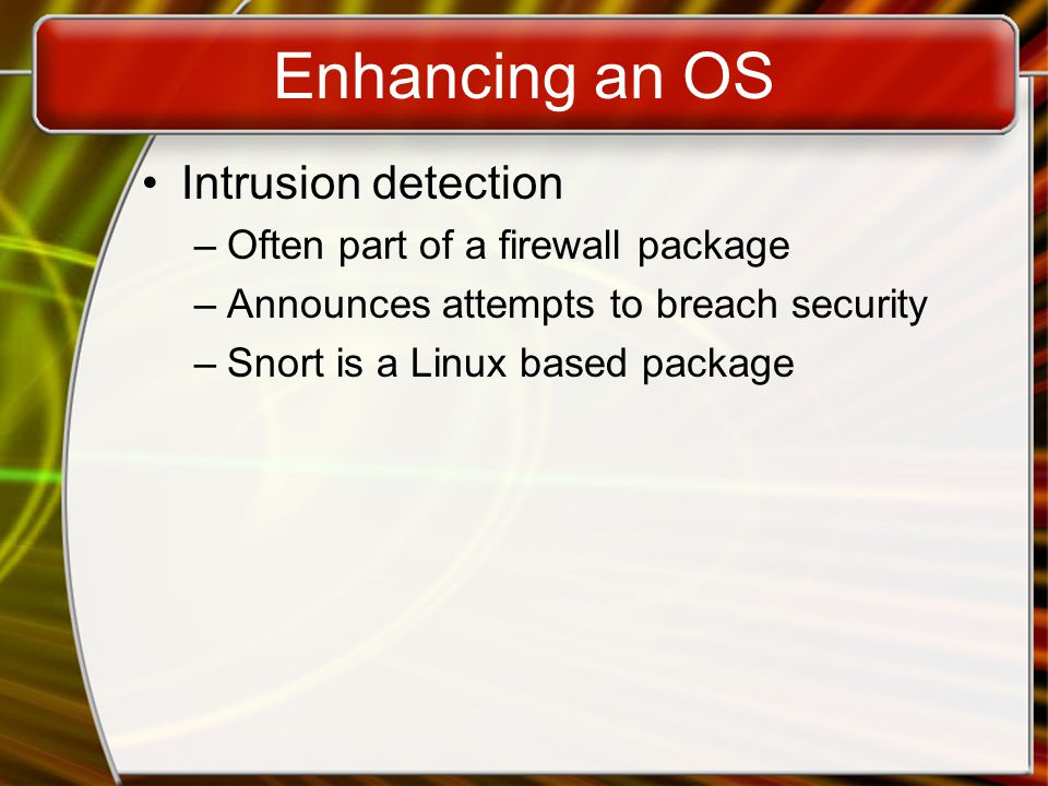 Enhancing an OS Intrusion detection –Often part of a firewall package –Announces attempts to breach security –Snort is a Linux based package