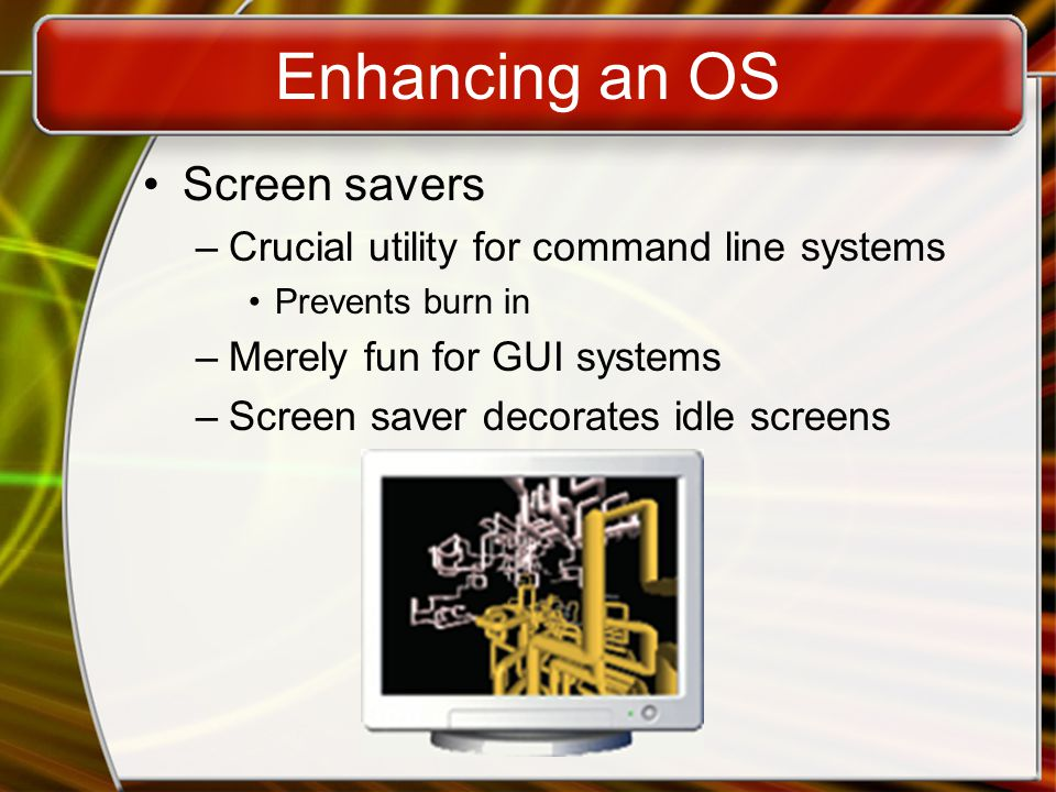 Enhancing an OS Screen savers –Crucial utility for command line systems Prevents burn in –Merely fun for GUI systems –Screen saver decorates idle screens