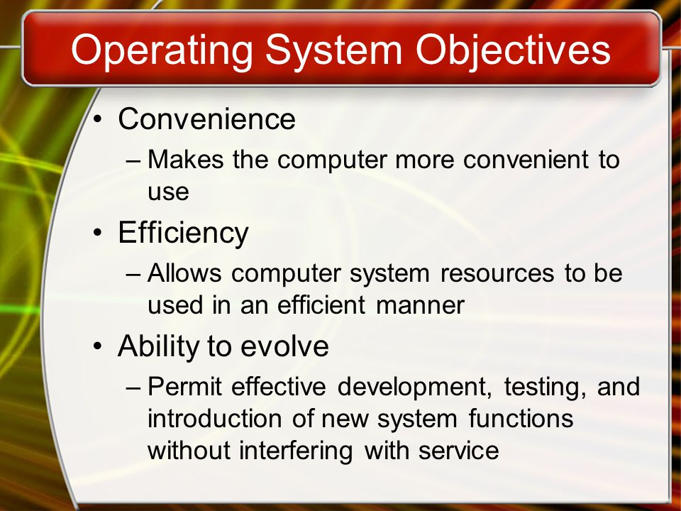 Operating System Objectives Convenience –Makes the computer more convenient to use Efficiency –Allows computer system resources to be used in an efficient manner Ability to evolve –Permit effective development, testing, and introduction of new system functions without interfering with service