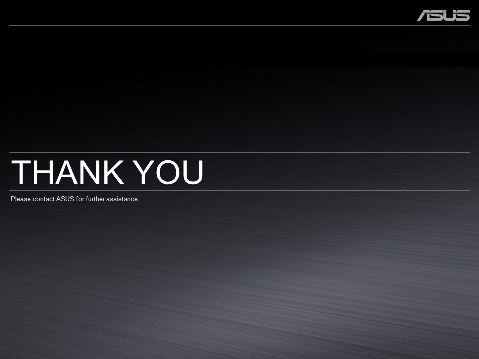 THANK YOU Please contact ASUS for further assistance