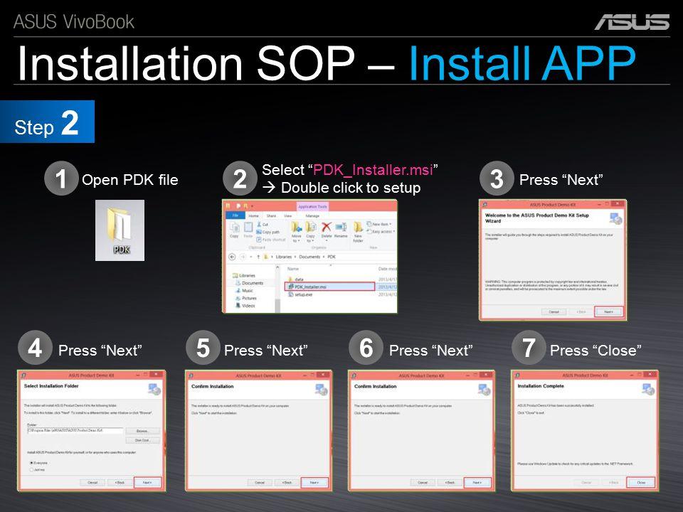 "Installation SOP – Install APP Select ""PDK_Installer.msi""  Double click to setup Press ""Next"" Press ""Close"" Press ""Next"" 123 4567 Open PDK file Step"