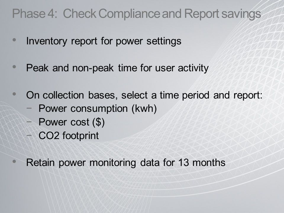 Inventory report for power settings Peak and non-peak time for user activity On collection bases, select a time period and report: −Power consumption (kwh) −Power cost ($) −CO2 footprint Retain power monitoring data for 13 months Phase 4: Check Compliance and Report savings