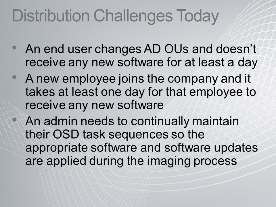 Distribution Challenges Today An end user changes AD OUs and doesn't receive any new software for at least a day A new employee joins the company and it takes at least one day for that employee to receive any new software An admin needs to continually maintain their OSD task sequences so the appropriate software and software updates are applied during the imaging process
