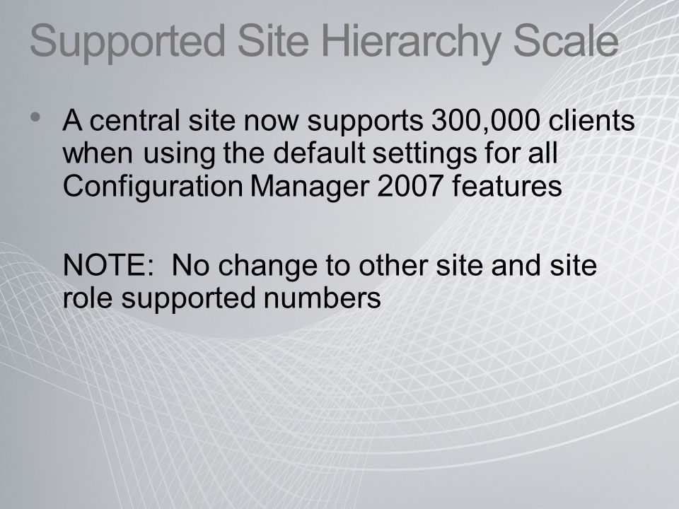Supported Site Hierarchy Scale A central site now supports 300,000 clients when using the default settings for all Configuration Manager 2007 features NOTE: No change to other site and site role supported numbers