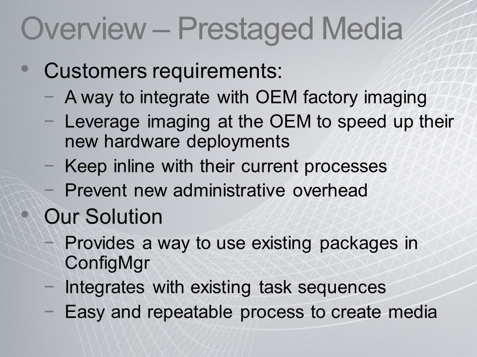 Overview – Prestaged Media Customers requirements: −A way to integrate with OEM factory imaging −Leverage imaging at the OEM to speed up their new hardware deployments −Keep inline with their current processes −Prevent new administrative overhead Our Solution −Provides a way to use existing packages in ConfigMgr −Integrates with existing task sequences −Easy and repeatable process to create media