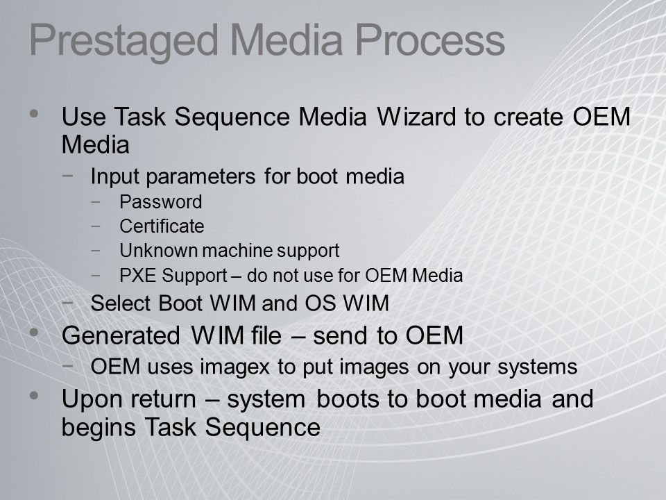 Prestaged Media Process Use Task Sequence Media Wizard to create OEM Media −Input parameters for boot media −Password −Certificate −Unknown machine support −PXE Support – do not use for OEM Media −Select Boot WIM and OS WIM Generated WIM file – send to OEM −OEM uses imagex to put images on your systems Upon return – system boots to boot media and begins Task Sequence
