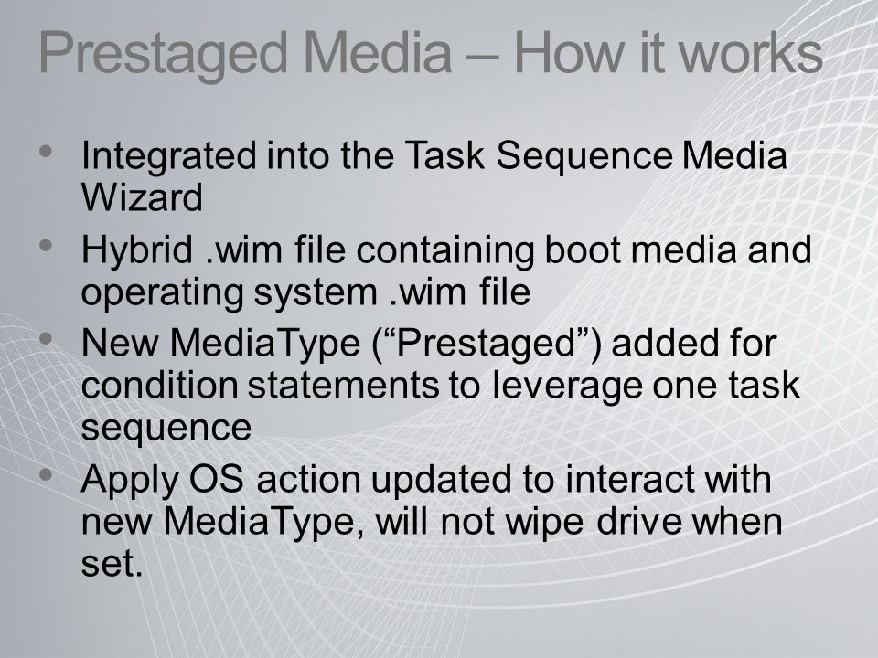 Prestaged Media – How it works Integrated into the Task Sequence Media Wizard Hybrid.wim file containing boot media and operating system.wim file New MediaType ( Prestaged ) added for condition statements to leverage one task sequence Apply OS action updated to interact with new MediaType, will not wipe drive when set.
