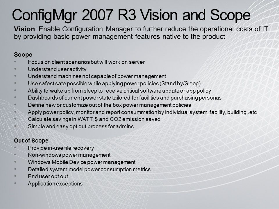 ConfigMgr 2007 R3 Vision and Scope Vision: Enable Configuration Manager to further reduce the operational costs of IT by providing basic power management features native to the product Scope Focus on client scenarios but will work on server Understand user activity Understand machines not capable of power management Use safest sate possible while applying power policies (Stand by/Sleep) Ability to wake up from sleep to receive critical software update or app policy Dashboards of current power state tailored for facilities and purchasing personas Define new or customize out of the box power management policies Apply power policy, monitor and report consummation by individual system, facility, building..etc Calculate savings in WATT, $ and CO2 emission saved Simple and easy opt out process for admins Out of Scope Provide in-use file recovery Non-windows power management Windows Mobile Device power management Detailed system model power consumption metrics End user opt out Application exceptions