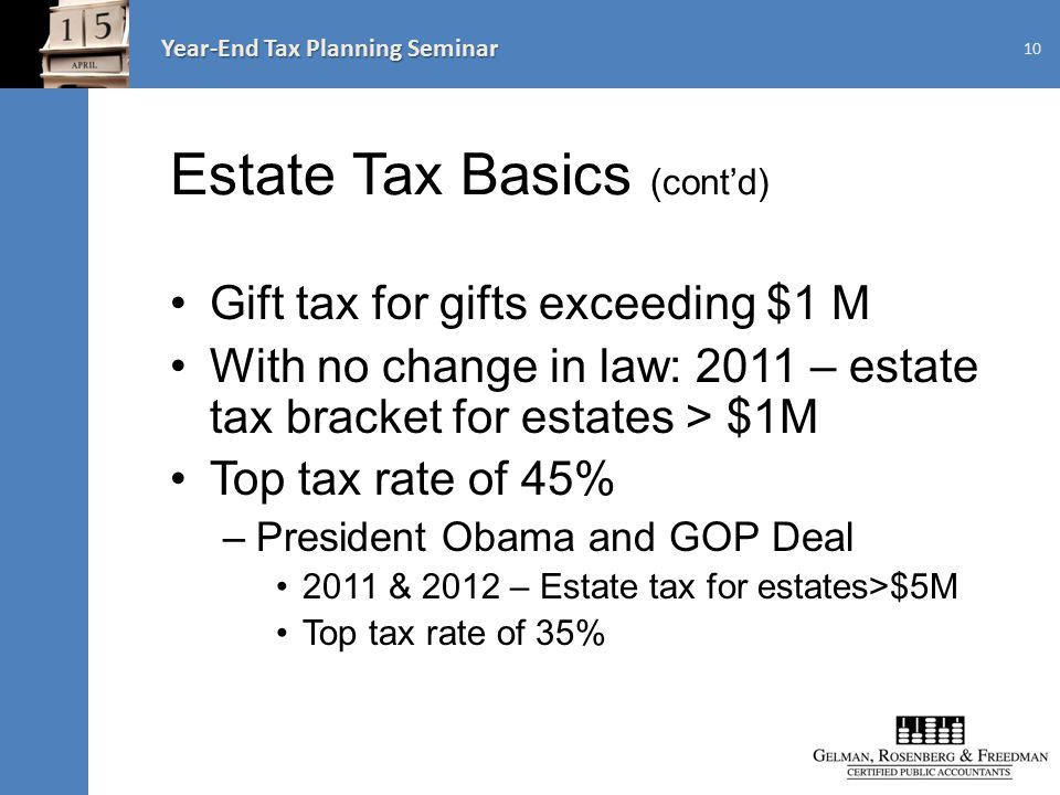 Year-End Tax Planning Seminar Estate Tax Basics (cont'd) Gift tax for gifts exceeding $1 M With no change in law: 2011 – estate tax bracket for estates > $1M Top tax rate of 45% –President Obama and GOP Deal 2011 & 2012 – Estate tax for estates>$5M Top tax rate of 35% 10