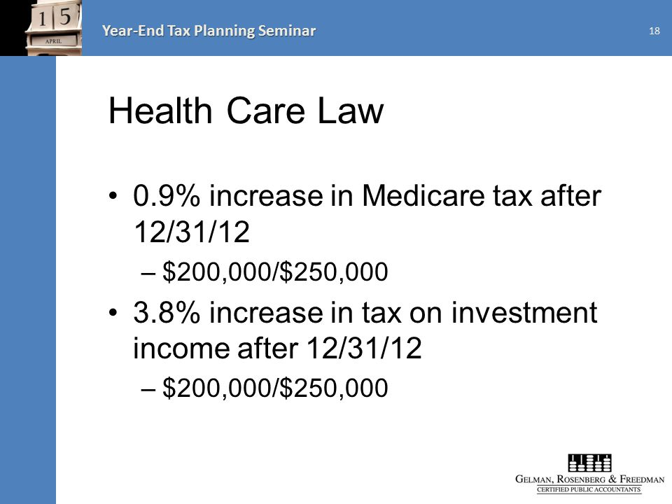 Year-End Tax Planning Seminar Health Care Law 0.9% increase in Medicare tax after 12/31/12 –$200,000/$250,000 3.8% increase in tax on investment income after 12/31/12 –$200,000/$250,000 18