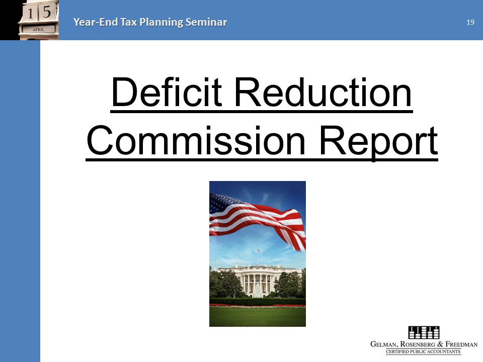 Year-End Tax Planning Seminar 19 Deficit Reduction Commission Report