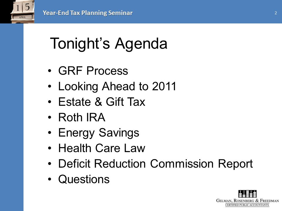 Year-End Tax Planning Seminar Tonight's Agenda GRF Process Looking Ahead to 2011 Estate & Gift Tax Roth IRA Energy Savings Health Care Law Deficit Reduction Commission Report Questions 2