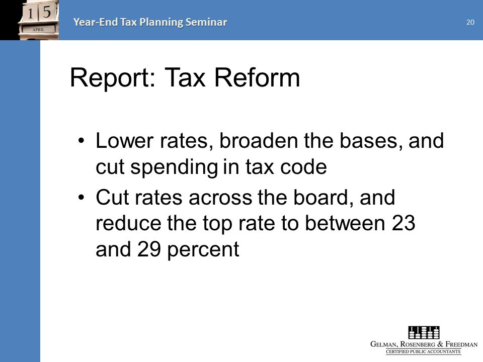 Year-End Tax Planning Seminar Report: Tax Reform Lower rates, broaden the bases, and cut spending in tax code Cut rates across the board, and reduce the top rate to between 23 and 29 percent 20