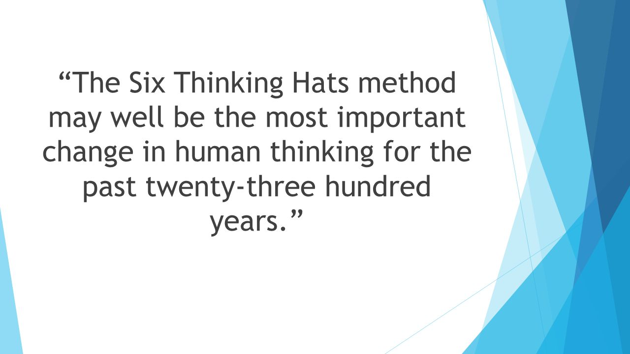 The Six Thinking Hats method may well be the most important change in human thinking for the past twenty-three hundred years.