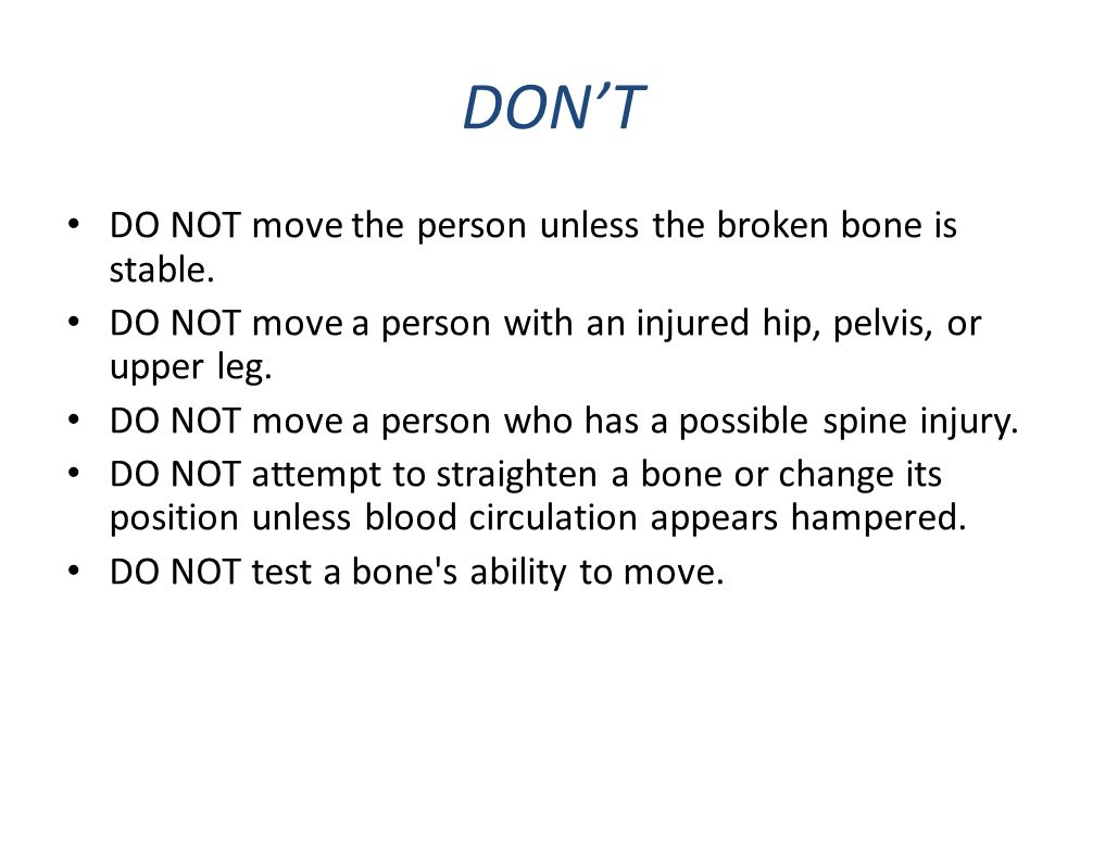 DON'T DO NOT move the person unless the broken bone is stable. DO NOT move a person with an injured hip, pelvis, or upper leg. DO NOT move a person wh