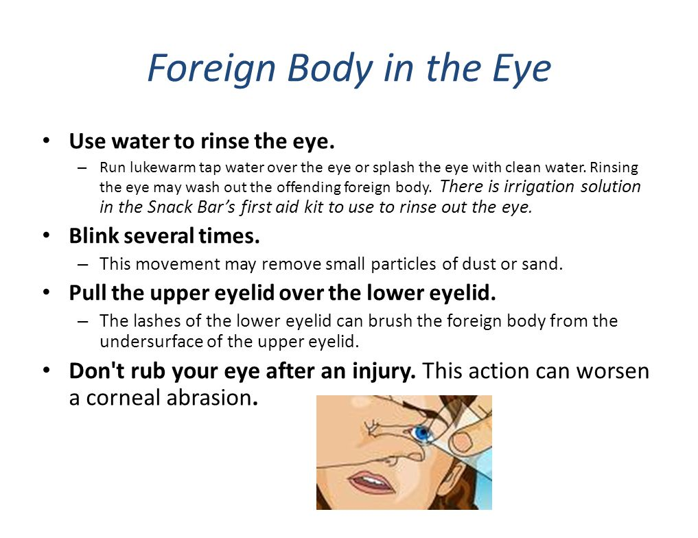 Foreign Body in the Eye Use water to rinse the eye. – Run lukewarm tap water over the eye or splash the eye with clean water. Rinsing the eye may wash
