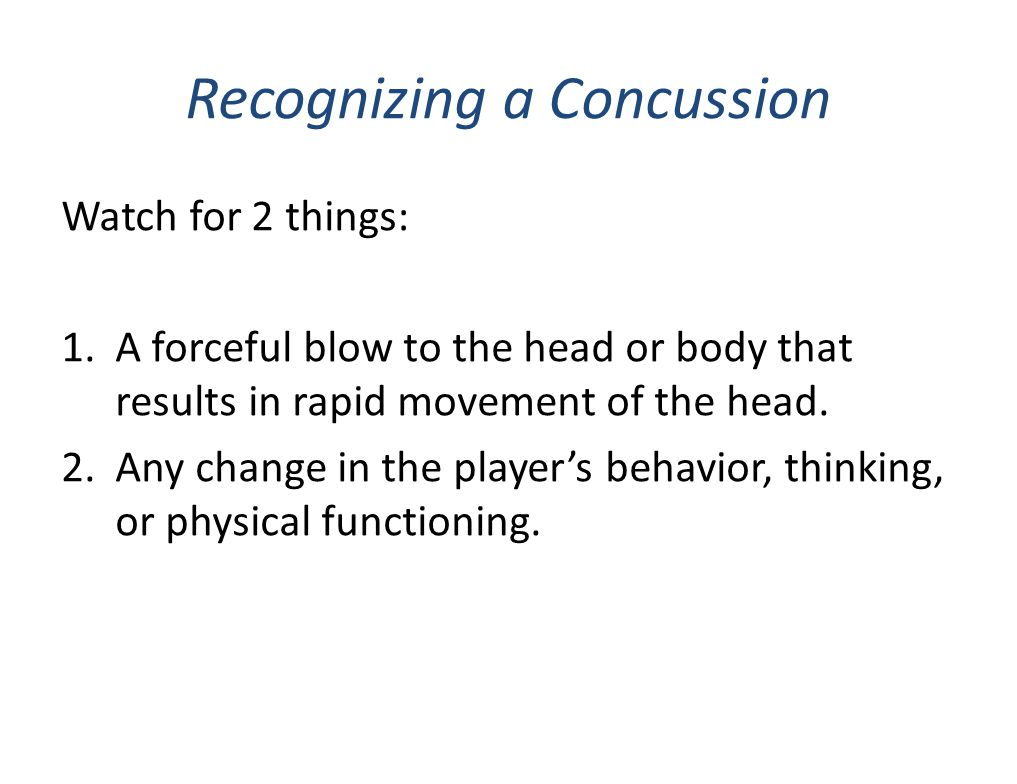 Recognizing a Concussion Watch for 2 things: 1.A forceful blow to the head or body that results in rapid movement of the head. 2.Any change in the pla