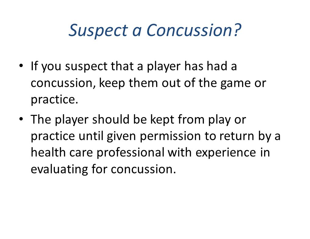 Suspect a Concussion? If you suspect that a player has had a concussion, keep them out of the game or practice. The player should be kept from play or