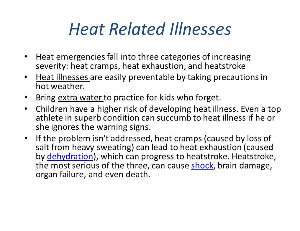 Heat Related Illnesses Heat emergencies fall into three categories of increasing severity: heat cramps, heat exhaustion, and heatstroke Heat illnesses