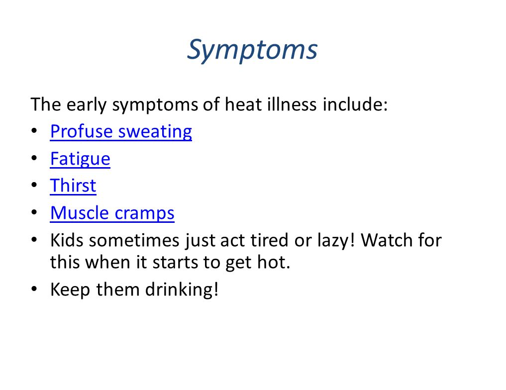 Symptoms The early symptoms of heat illness include: Profuse sweating Fatigue Thirst Muscle cramps Kids sometimes just act tired or lazy! Watch for th