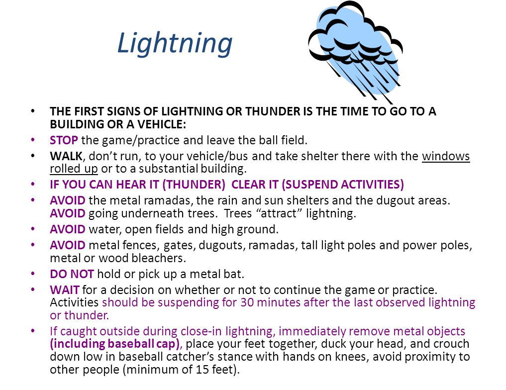 Lightning THE FIRST SIGNS OF LIGHTNING OR THUNDER IS THE TIME TO GO TO A BUILDING OR A VEHICLE: STOP the game/practice and leave the ball field. WALK,