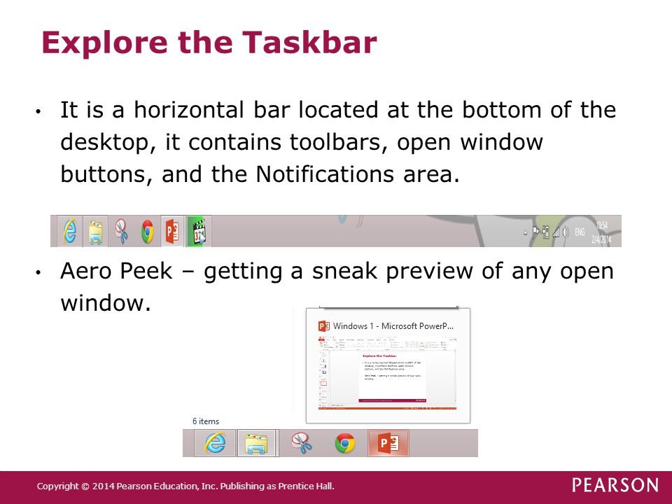 Explore the Taskbar It is a horizontal bar located at the bottom of the desktop, it contains toolbars, open window buttons, and the Notifications area