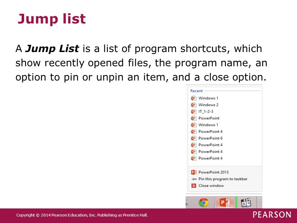 Jump list A Jump List is a list of program shortcuts, which show recently opened files, the program name, an option to pin or unpin an item, and a clo
