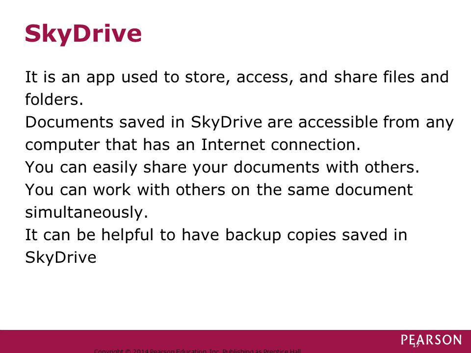 SkyDrive Copyright © 2014 Pearson Education, Inc. Publishing as Prentice Hall. 17 It is an app used to store, access, and share files and folders. Doc