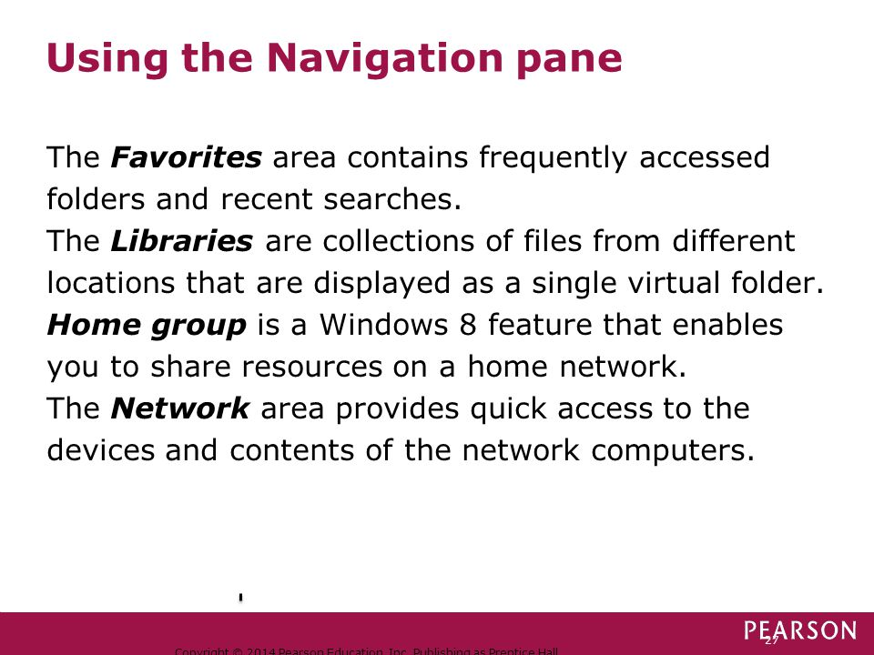 Using the Navigation pane Copyright © 2014 Pearson Education, Inc. Publishing as Prentice Hall. 27 The Favorites area contains frequently accessed fol