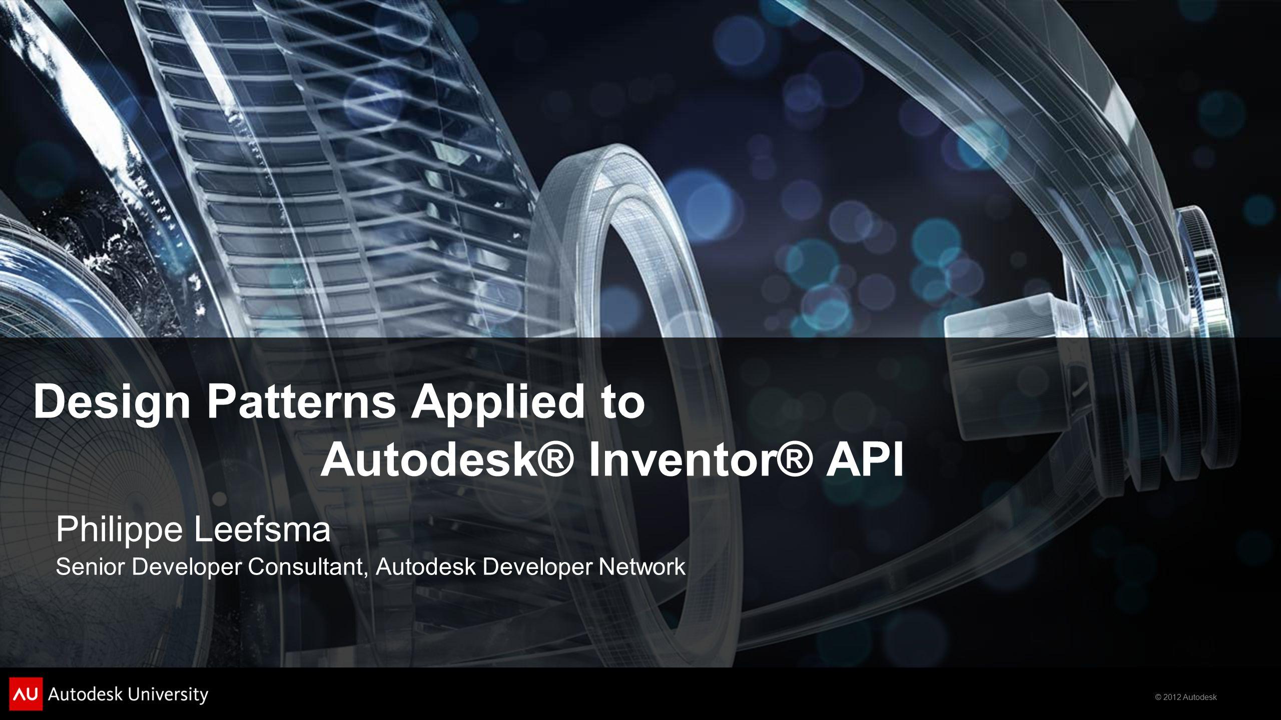 © 2012 Autodesk Design Patterns Applied to Autodesk® Inventor® API Philippe Leefsma Senior Developer Consultant, Autodesk Developer Network