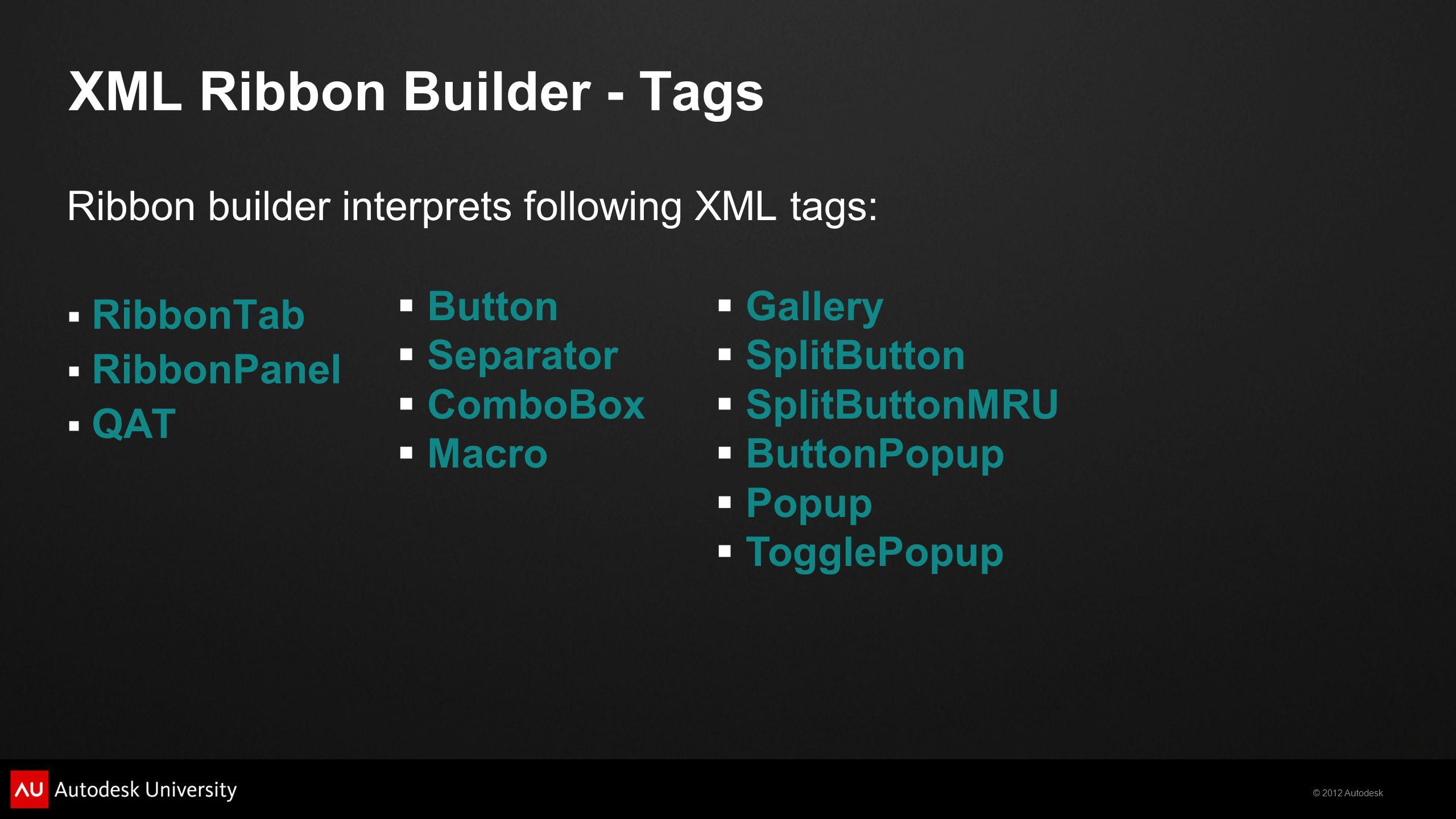 © 2012 Autodesk XML Ribbon Builder - Tags Ribbon builder interprets following XML tags:  RibbonTab  RibbonPanel  QAT  Gallery  SplitButton  Spli