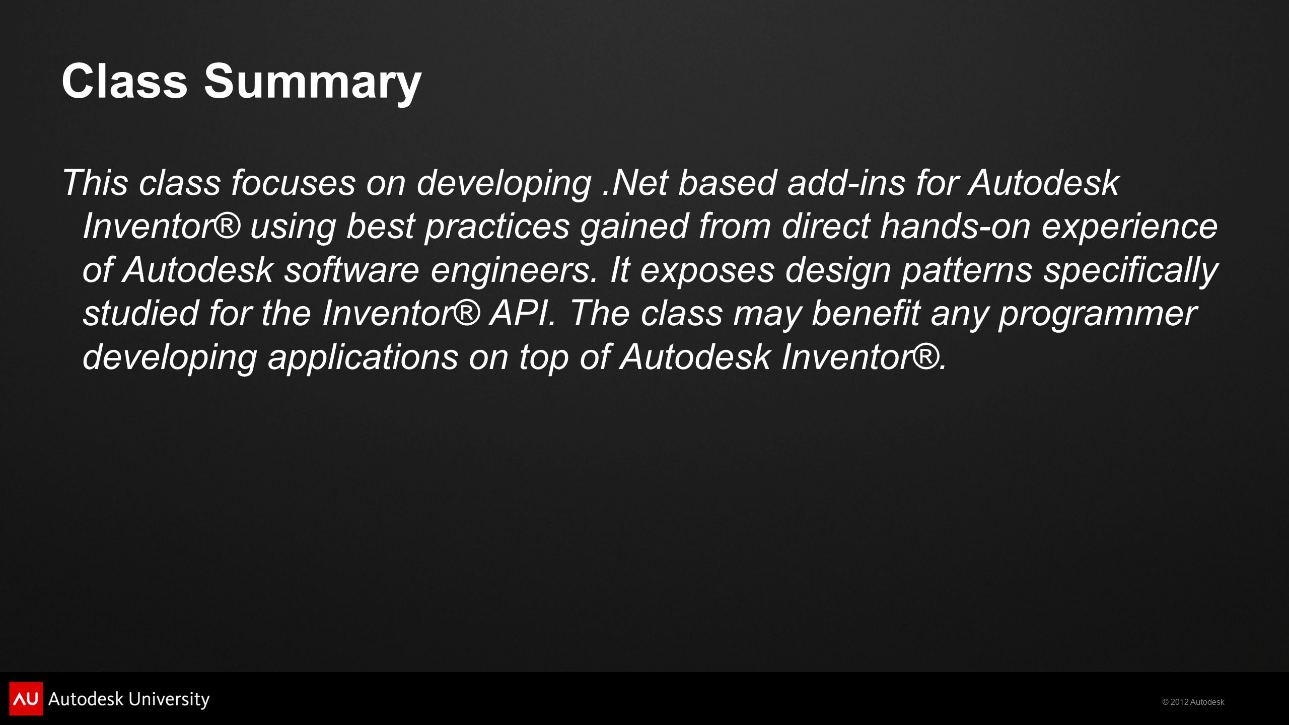© 2012 Autodesk Autodesk Developer Network  Access to almost all Autodesk software and SDK's  Includes early access to beta software  Members-only website with thousands of technical articles  Unlimited technical support  Product direction through conferences  Marketing benefits  Exposure on autodesk.com  Promotional opportunities  Up to three free API training classes  Based on user level www.autodesk.com/joinadn