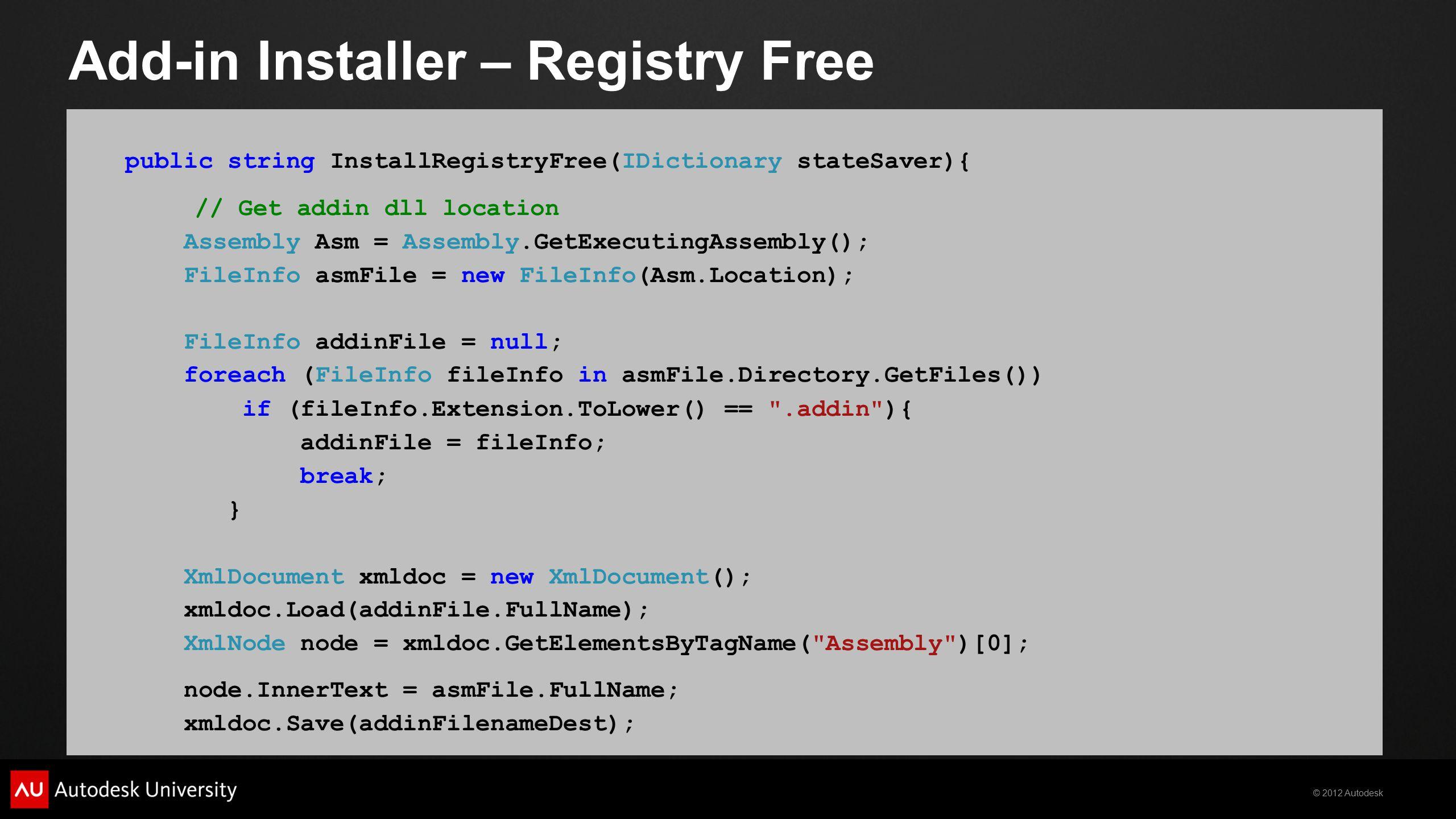 © 2012 Autodesk Add-in Installer – Registry Free public string InstallRegistryFree(IDictionary stateSaver){ // Get addin dll location Assembly Asm = A