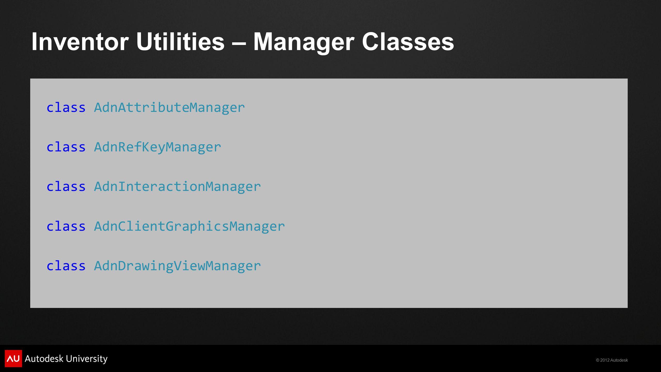 © 2012 Autodesk Inventor Utilities – Manager Classes class AdnAttributeManager class AdnRefKeyManager class AdnInteractionManager class AdnClientGraph