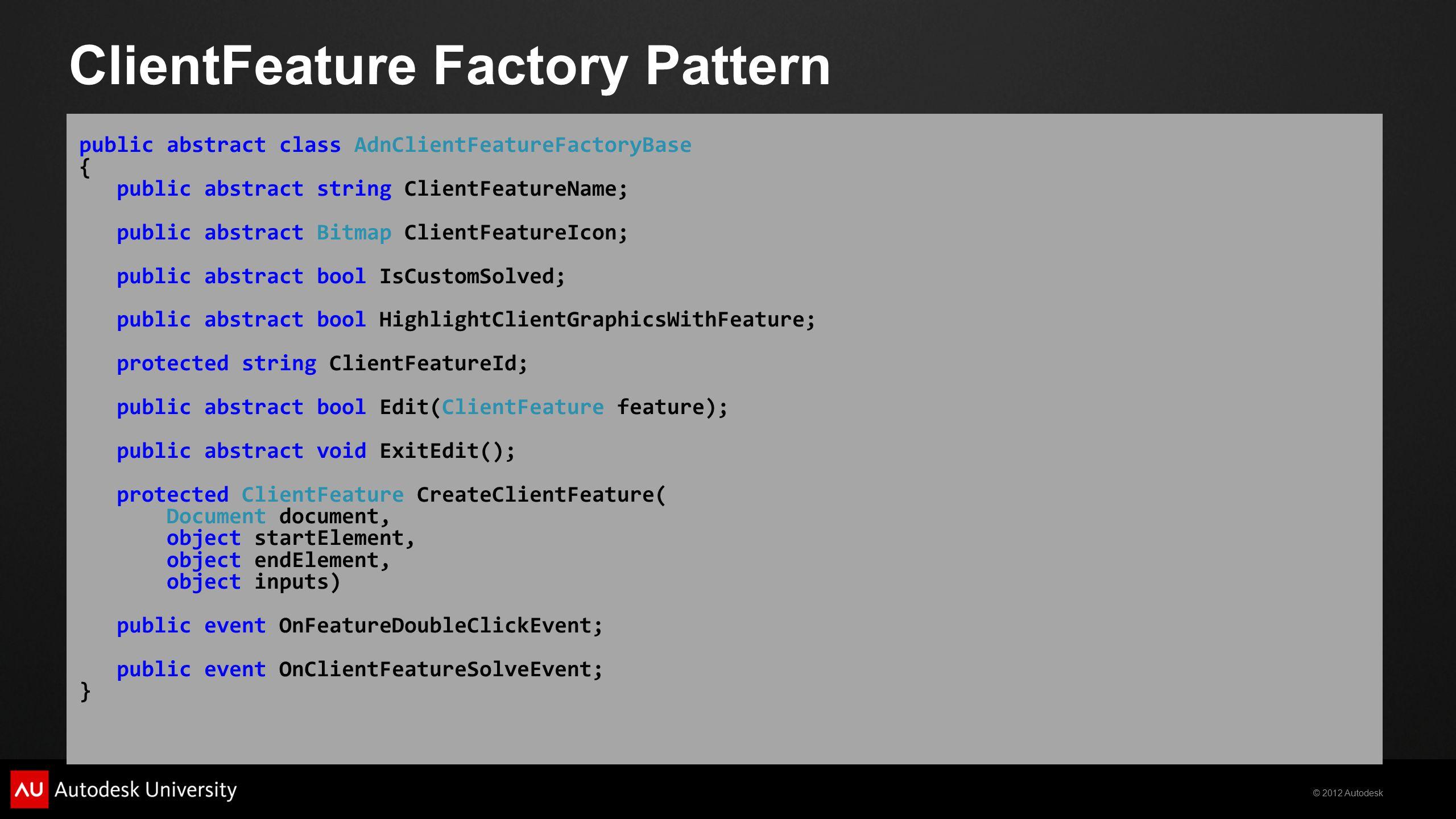 © 2012 Autodesk ClientFeature Factory Pattern public abstract class AdnClientFeatureFactoryBase { public abstract string ClientFeatureName; public abs