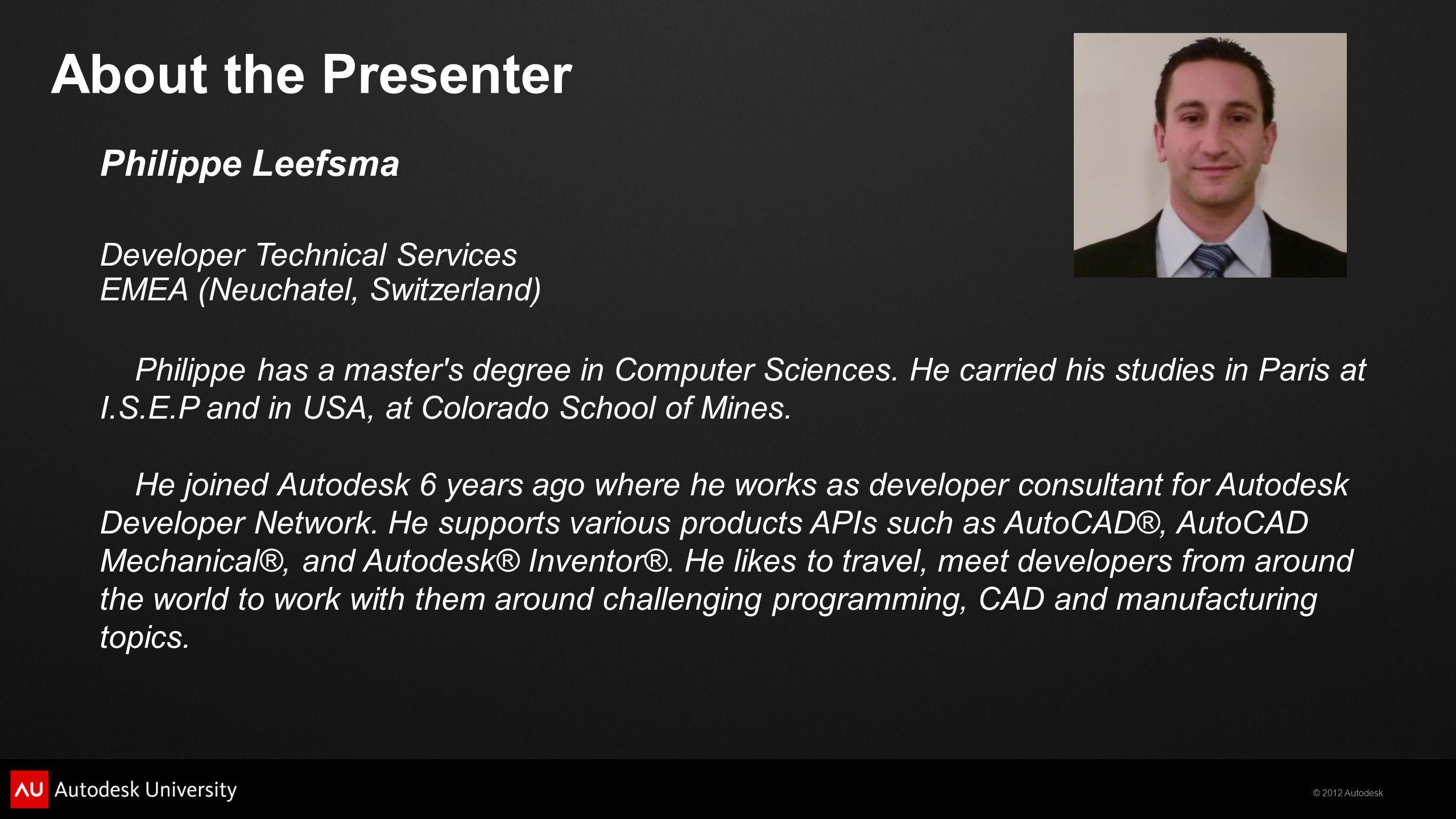 © 2012 Autodesk Philippe Leefsma Developer Technical Services EMEA (Neuchatel, Switzerland) Philippe has a master's degree in Computer Sciences. He ca
