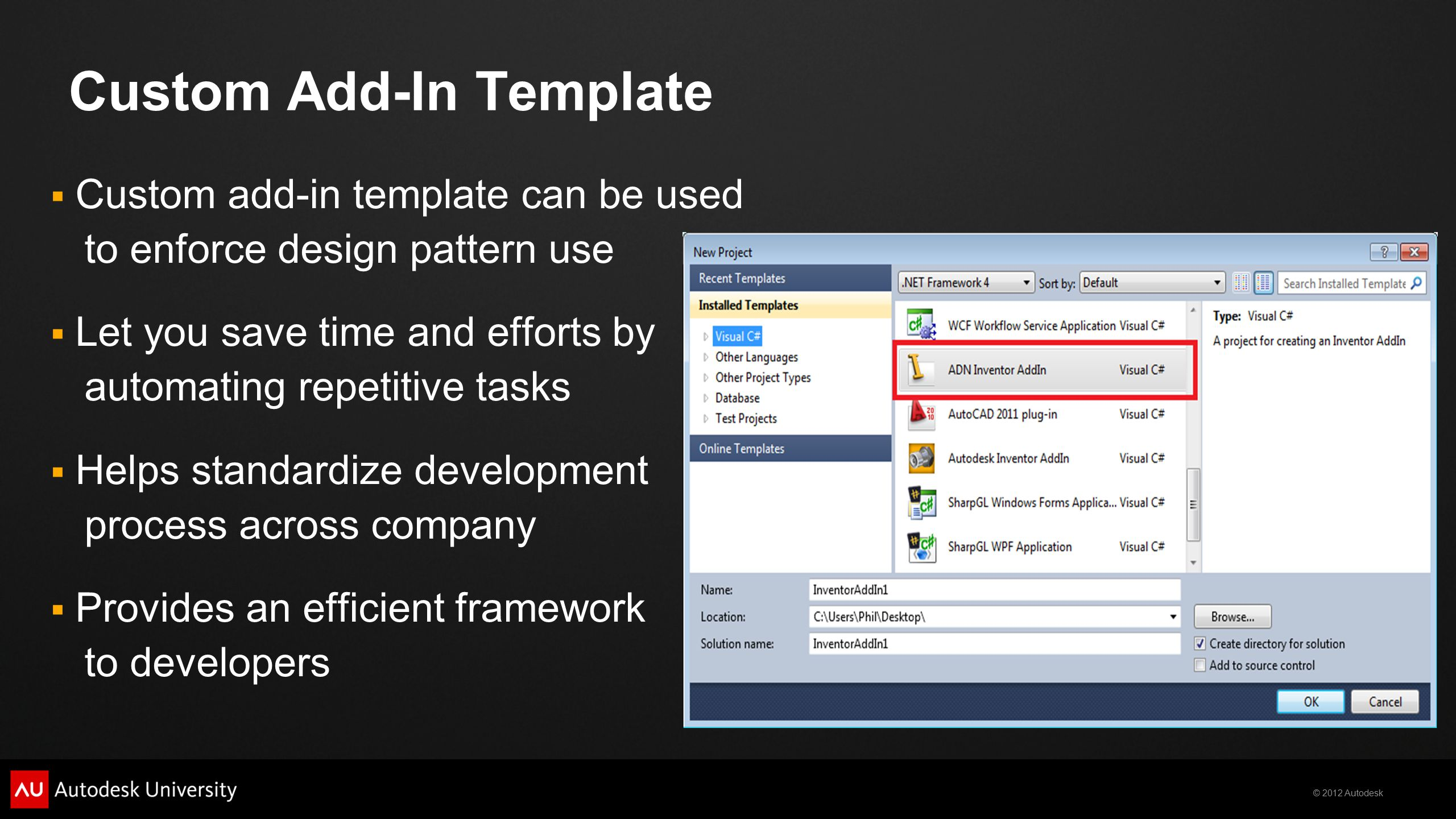 © 2012 Autodesk Creating Custom Templates Creating your own custom add-in template is straightforward from Visual Studio interface: Web references dealing with more advanced functionalities:  http://msdn.microsoft.com/en-us/magazine/cc188697.aspx http://msdn.microsoft.com/en-us/magazine/cc188697.aspx  http://blogs.microsoft.co.il/blogs/oshvartz/archive/2008/07/26/creating-visual-studio-items-template-with- custom-wizard.aspx http://blogs.microsoft.co.il/blogs/oshvartz/archive/2008/07/26/creating-visual-studio-items-template-with- custom-wizard.aspx