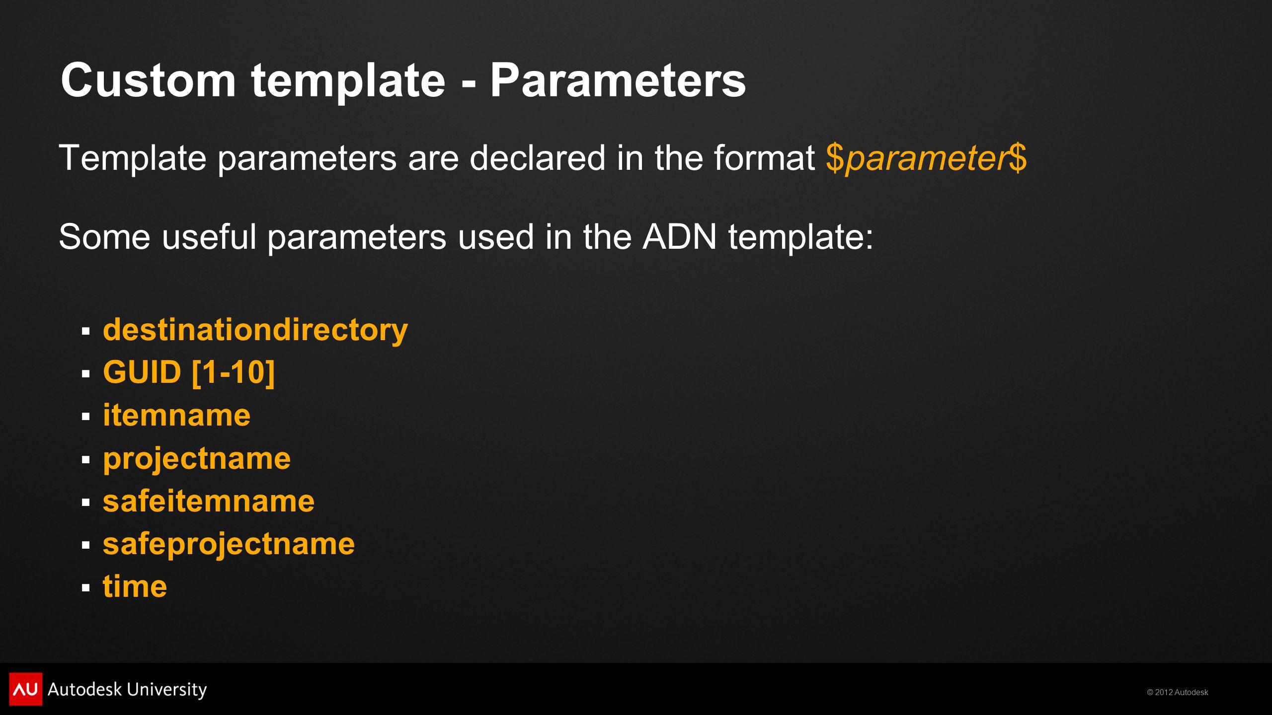 © 2012 Autodesk Custom template - Parameters Template parameters are declared in the format $parameter$ Some useful parameters used in the ADN templat