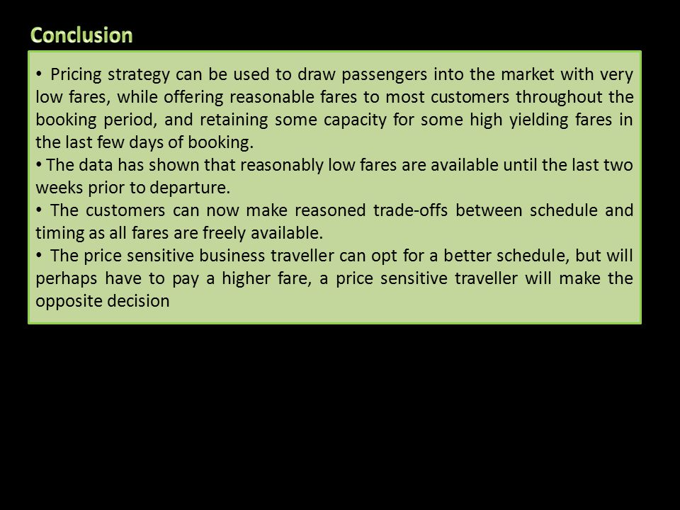 Pricing strategy can be used to draw passengers into the market with very low fares, while offering reasonable fares to most customers throughout the booking period, and retaining some capacity for some high yielding fares in the last few days of booking.