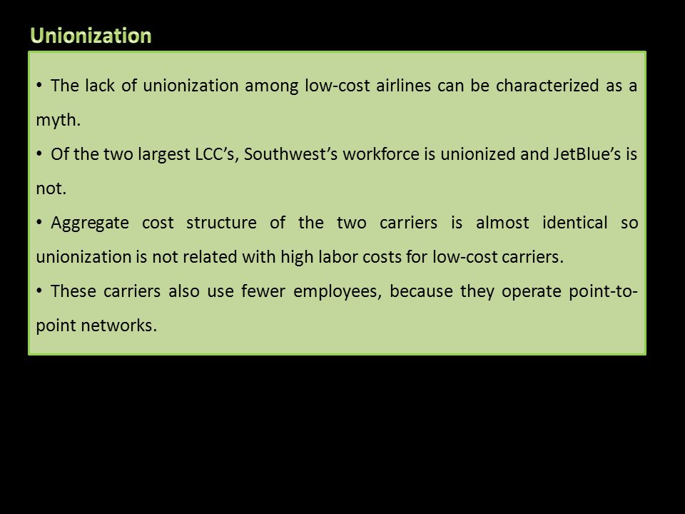 The lack of unionization among low-cost airlines can be characterized as a myth. Of the two largest LCC's, Southwest's workforce is unionized and JetB