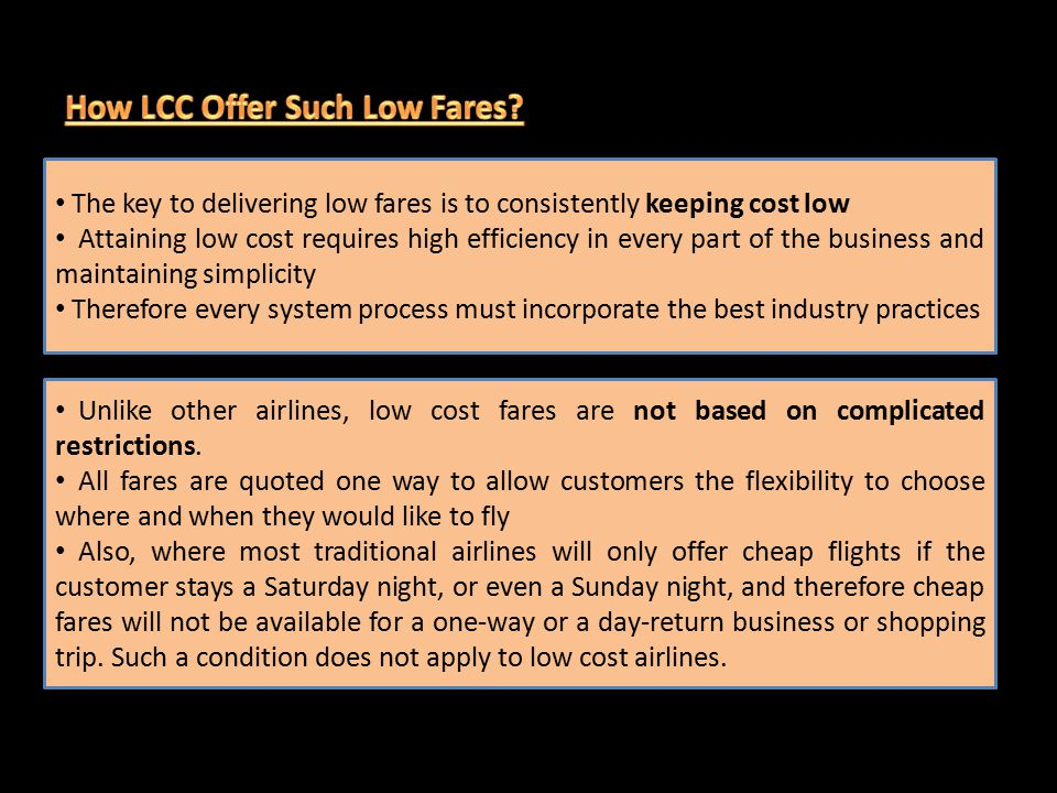 The key to delivering low fares is to consistently keeping cost low Attaining low cost requires high efficiency in every part of the business and maintaining simplicity Therefore every system process must incorporate the best industry practices Unlike other airlines, low cost fares are not based on complicated restrictions.