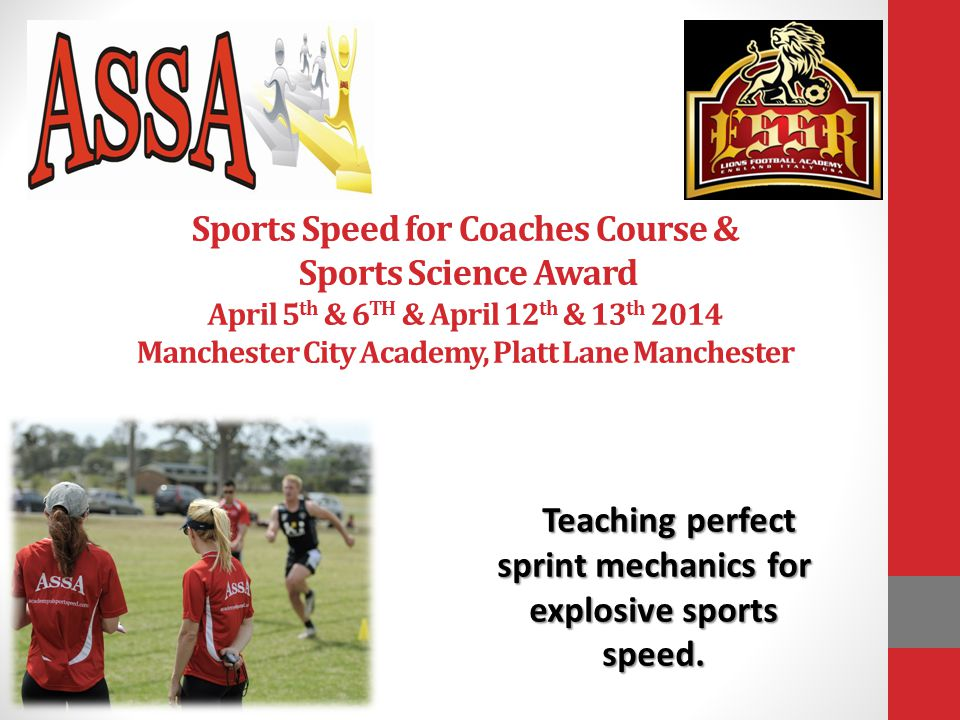Sports Speed for Coaches Course & Sports Science Award April 5 th & 6 TH & April 12 th & 13 th 2014 Manchester City Academy, Platt Lane Manchester Teaching perfect sprint mechanics for explosive sports speed.